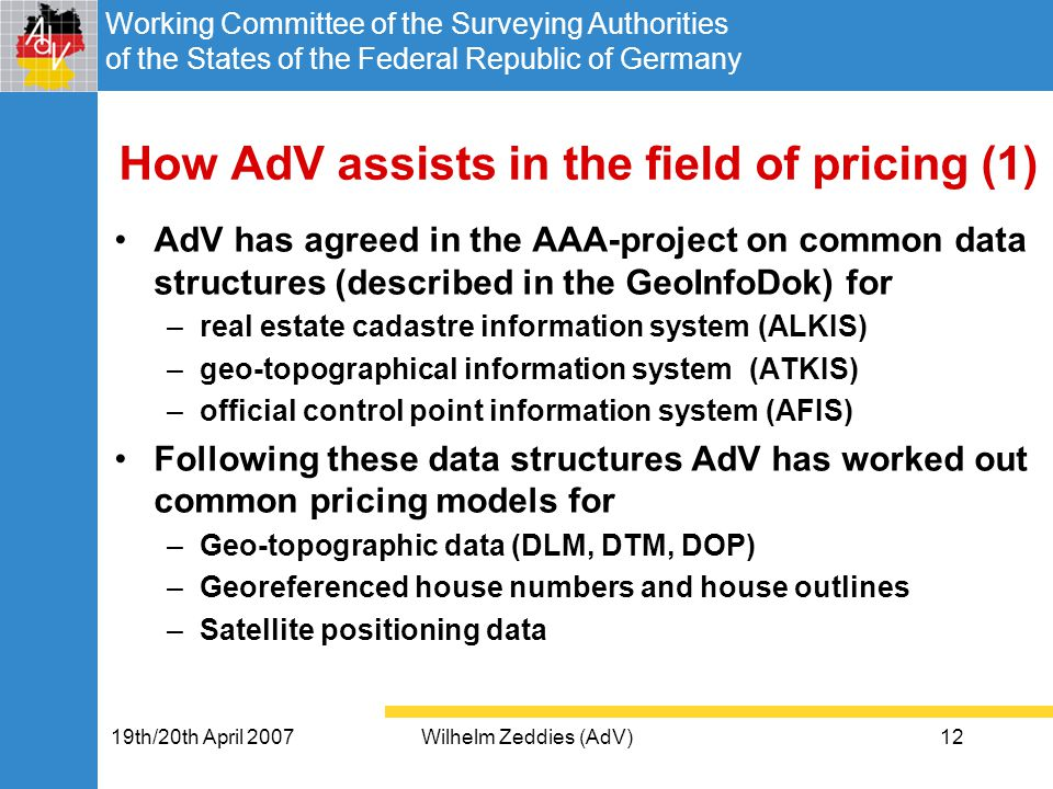 Working Committee of the Surveying Authorities of the States of the Federal Republic of Germany 19th/20th April 2007Wilhelm Zeddies (AdV)12 How AdV assists in the field of pricing (1) AdV has agreed in the AAA-project on common data structures (described in the GeoInfoDok) for –real estate cadastre information system (ALKIS) –geo-topographical information system (ATKIS) –official control point information system (AFIS) Following these data structures AdV has worked out common pricing models for –Geo-topographic data (DLM, DTM, DOP) –Georeferenced house numbers and house outlines –Satellite positioning data