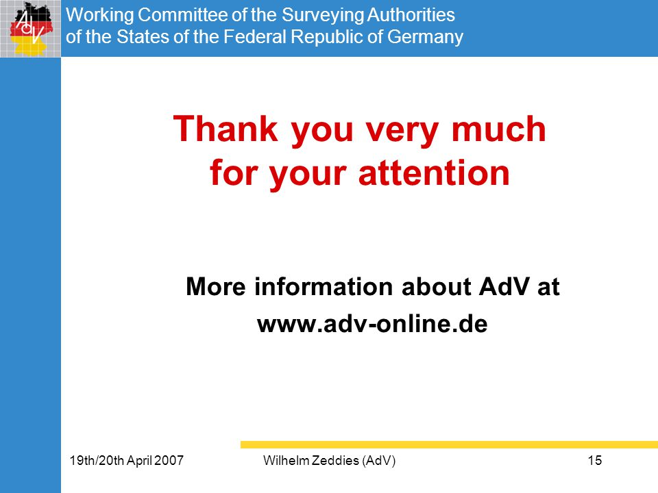 Working Committee of the Surveying Authorities of the States of the Federal Republic of Germany 19th/20th April 2007Wilhelm Zeddies (AdV)15 Thank you very much for your attention More information about AdV at www.adv-online.de