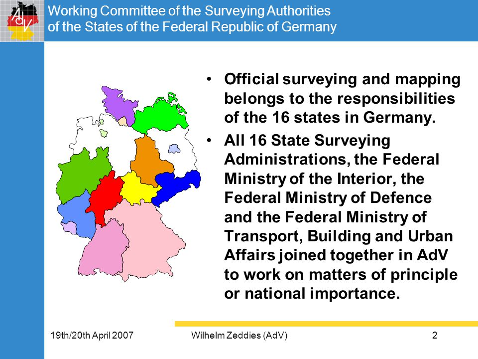 Working Committee of the Surveying Authorities of the States of the Federal Republic of Germany 19th/20th April 2007Wilhelm Zeddies (AdV)2 Official surveying and mapping belongs to the responsibilities of the 16 states in Germany.