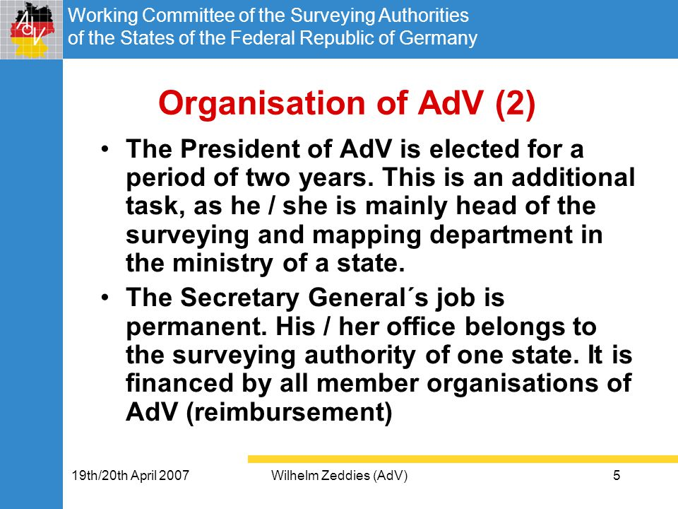Working Committee of the Surveying Authorities of the States of the Federal Republic of Germany 19th/20th April 2007Wilhelm Zeddies (AdV)5 Organisation of AdV (2) The President of AdV is elected for a period of two years.