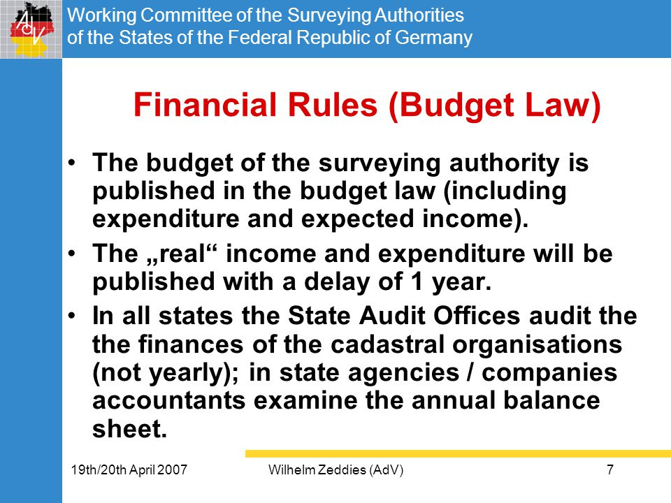 Working Committee of the Surveying Authorities of the States of the Federal Republic of Germany 19th/20th April 2007Wilhelm Zeddies (AdV)7 Financial Rules (Budget Law) The budget of the surveying authority is published in the budget law (including expenditure and expected income).