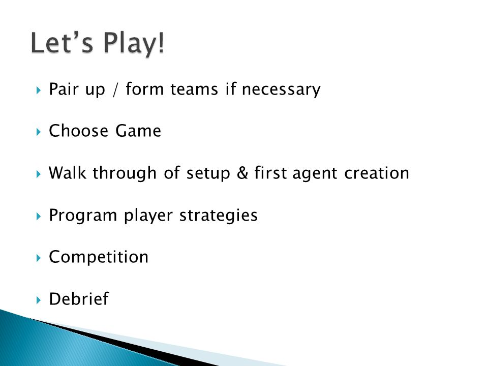  Pair up / form teams if necessary  Choose Game  Walk through of setup & first agent creation  Program player strategies  Competition  Debrief