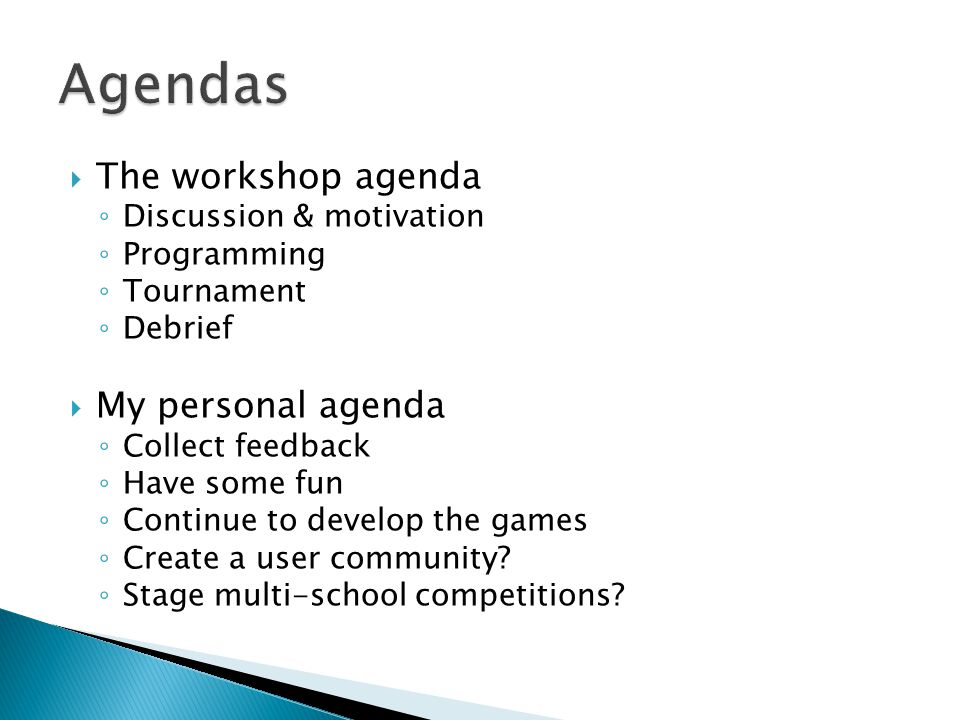  The workshop agenda ◦ Discussion & motivation ◦ Programming ◦ Tournament ◦ Debrief  My personal agenda ◦ Collect feedback ◦ Have some fun ◦ Continue to develop the games ◦ Create a user community.