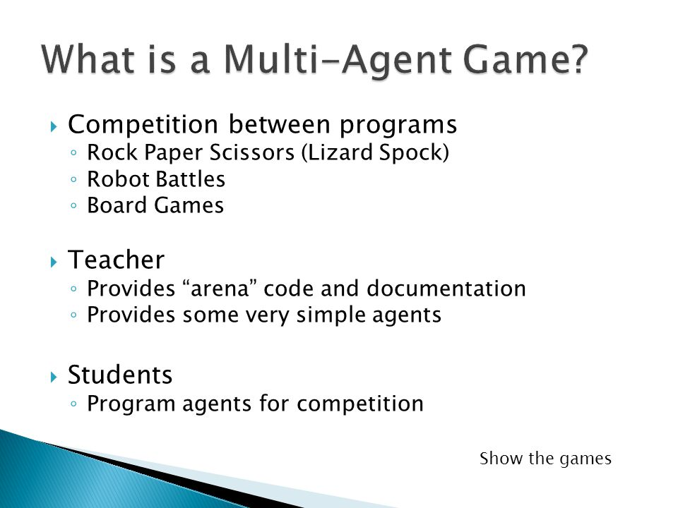  Competition between programs ◦ Rock Paper Scissors (Lizard Spock) ◦ Robot Battles ◦ Board Games  Teacher ◦ Provides arena code and documentation ◦ Provides some very simple agents  Students ◦ Program agents for competition Show the games