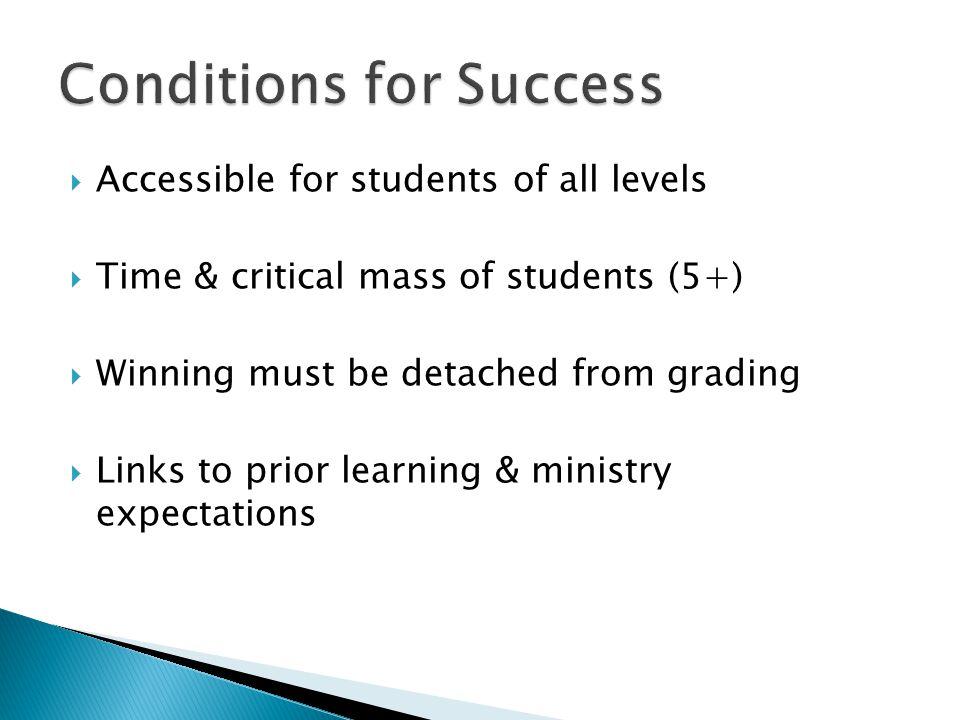  Accessible for students of all levels  Time & critical mass of students (5+)  Winning must be detached from grading  Links to prior learning & ministry expectations