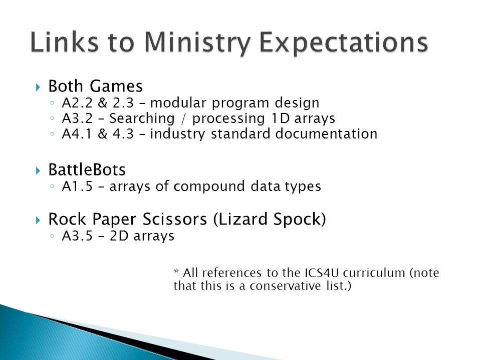  Both Games ◦ A2.2 & 2.3 – modular program design ◦ A3.2 – Searching / processing 1D arrays ◦ A4.1 & 4.3 – industry standard documentation  BattleBots ◦ A1.5 – arrays of compound data types  Rock Paper Scissors (Lizard Spock) ◦ A3.5 – 2D arrays * All references to the ICS4U curriculum (note that this is a conservative list.)