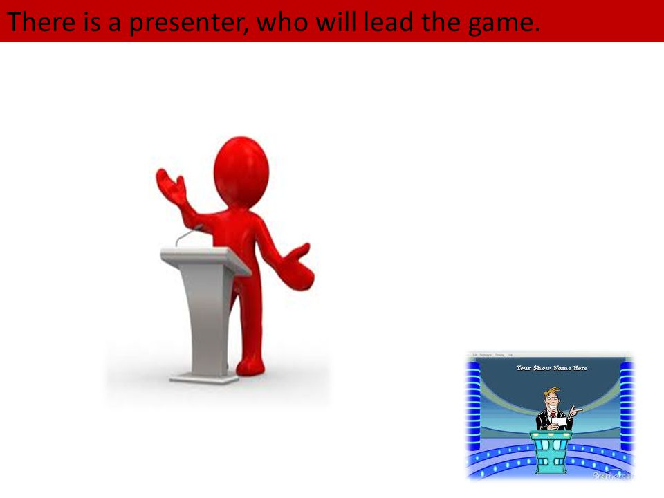 There is a presenter, who will lead the game.