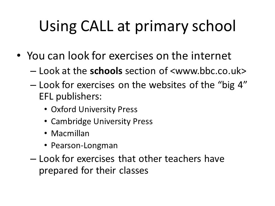 Using CALL at primary school You can look for exercises on the internet – Look at the schools section of – Look for exercises on the websites of the big 4 EFL publishers: Oxford University Press Cambridge University Press Macmillan Pearson-Longman – Look for exercises that other teachers have prepared for their classes