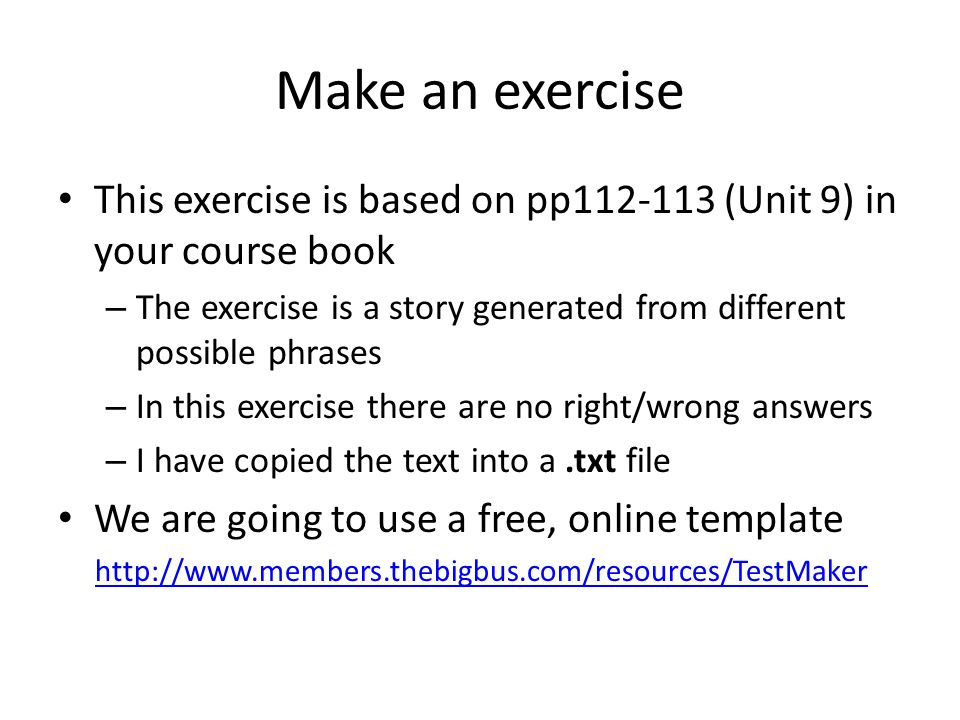 Make an exercise This exercise is based on pp (Unit 9) in your course book – The exercise is a story generated from different possible phrases – In this exercise there are no right/wrong answers – I have copied the text into a.txt file We are going to use a free, online template