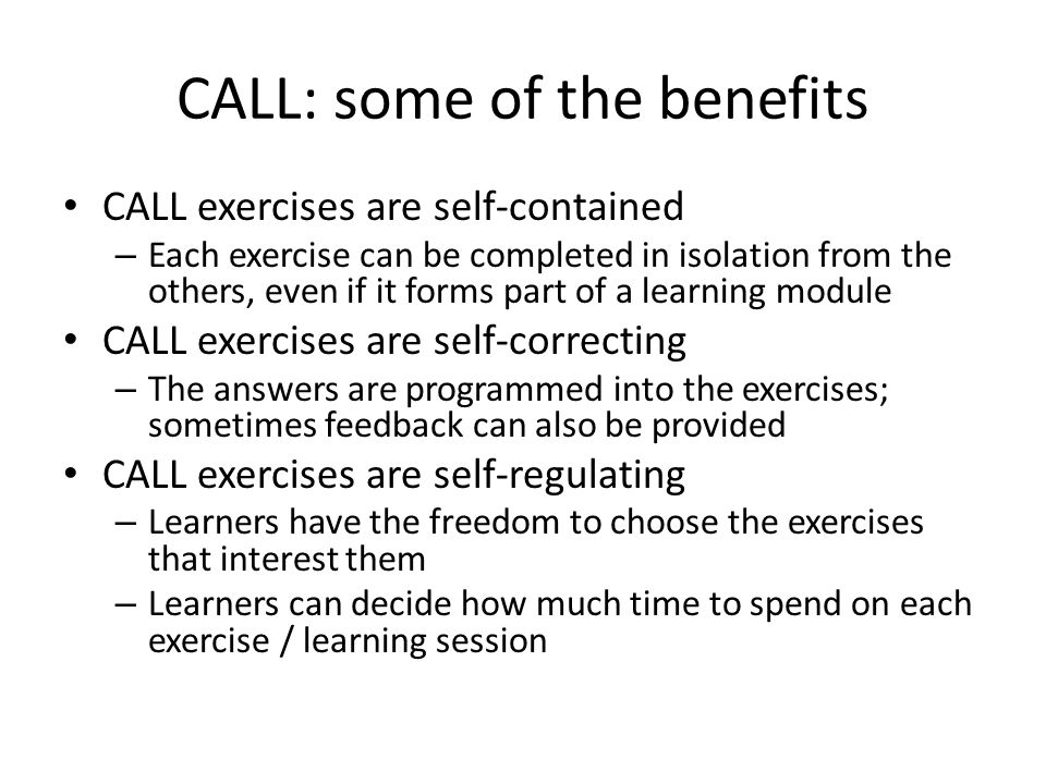 CALL: some of the benefits CALL exercises are self-contained – Each exercise can be completed in isolation from the others, even if it forms part of a learning module CALL exercises are self-correcting – The answers are programmed into the exercises; sometimes feedback can also be provided CALL exercises are self-regulating – Learners have the freedom to choose the exercises that interest them – Learners can decide how much time to spend on each exercise / learning session