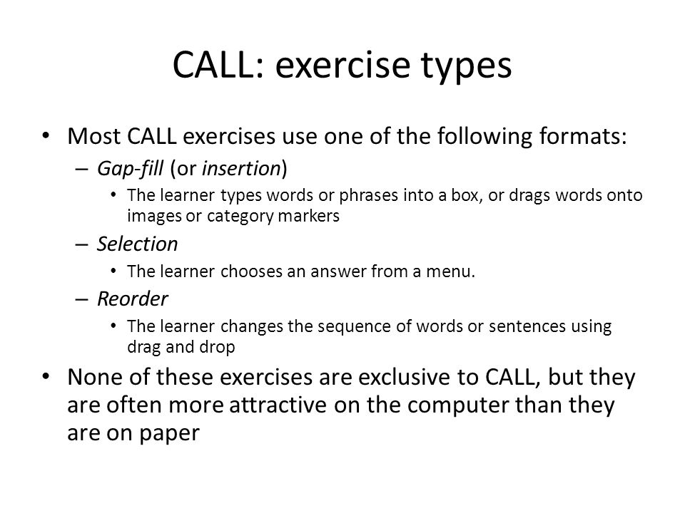 CALL: exercise types Most CALL exercises use one of the following formats: – Gap-fill (or insertion) The learner types words or phrases into a box, or drags words onto images or category markers – Selection The learner chooses an answer from a menu.
