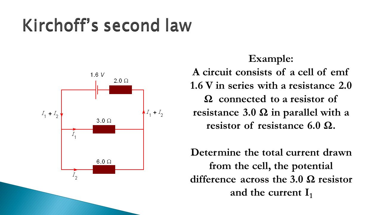 Kirchoff's second law Example: A circuit consists of a cell of emf 1.6 V in series with a resistance 2.0 Ω connected to a resistor of resistance 3.0 Ω in parallel with a resistor of resistance 6.0 Ω.