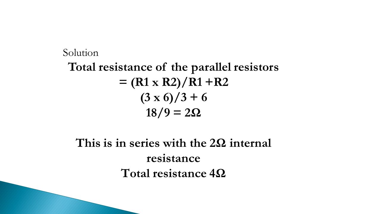 Solution Total resistance of the parallel resistors = (R1 x R2)/R1 +R2 (3 x 6)/ /9 = 2Ω This is in series with the 2Ω internal resistance Total resistance 4Ω