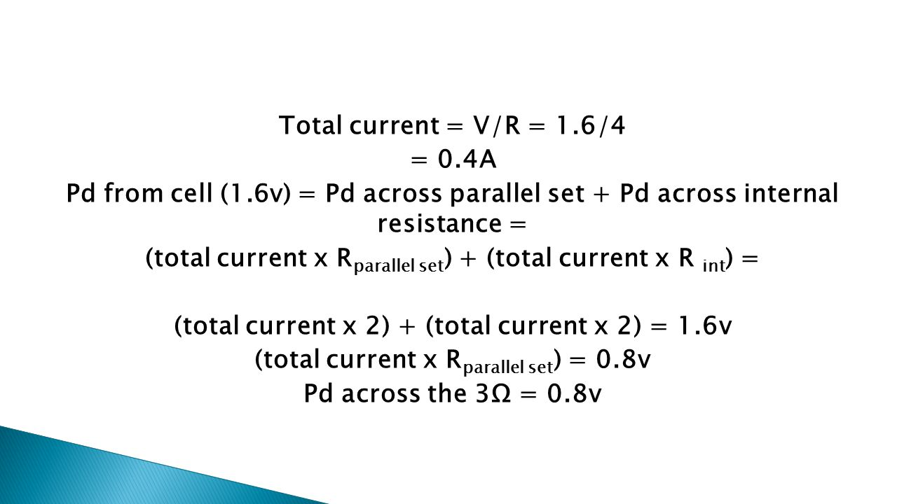 Total current = V/R = 1.6/4 = 0.4A Pd from cell (1.6v) = Pd across parallel set + Pd across internal resistance = (total current x R parallel set ) + (total current x R int ) = (total current x 2) + (total current x 2) = 1.6v (total current x R parallel set ) = 0.8v Pd across the 3Ω = 0.8v