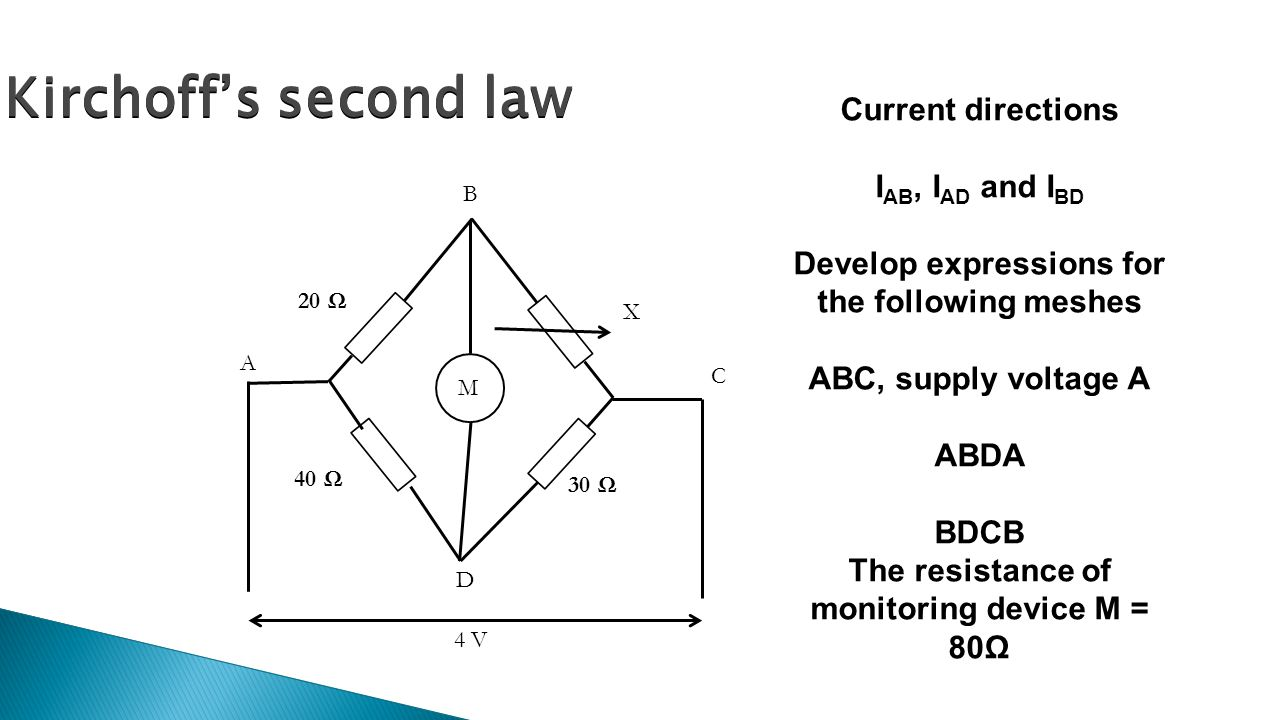 Kirchoff's second law M A B C D 20 Ω 40 Ω 30 Ω X 4 V Current directions I AB, I AD and I BD Develop expressions for the following meshes ABC, supply voltage A ABDA BDCB The resistance of monitoring device M = 80Ω