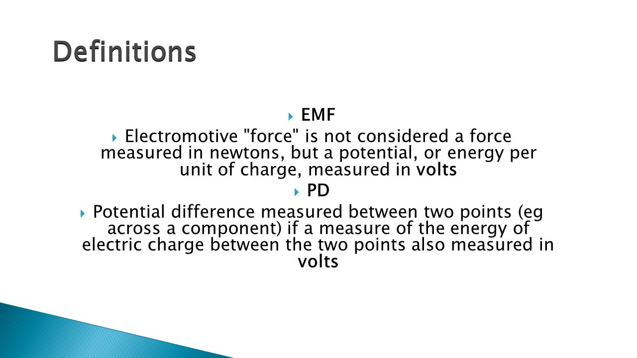  EMF  Electromotive force is not considered a force measured in newtons, but a potential, or energy per unit of charge, measured in volts  PD  Potential difference measured between two points (eg across a component) if a measure of the energy of electric charge between the two points also measured in volts Definitions