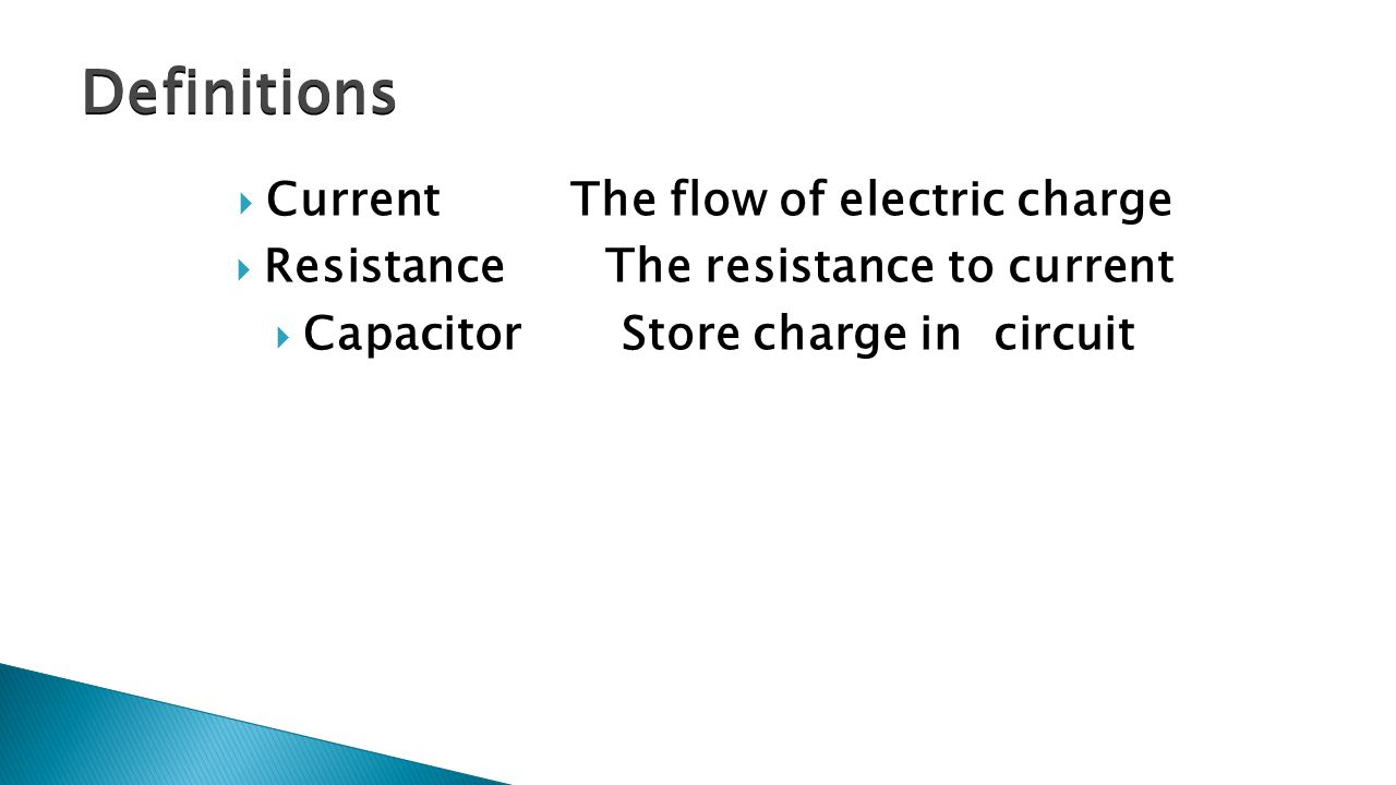  Current The flow of electric charge  Resistance The resistance to current  Capacitor Store charge in circuit Definitions