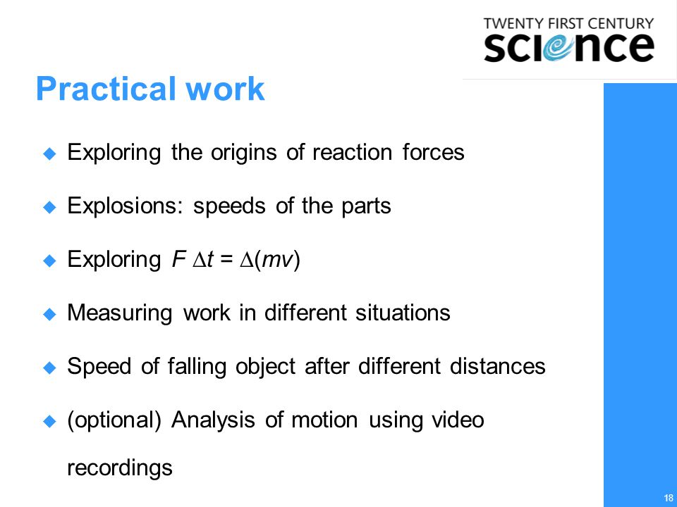 18 Practical work  Exploring the origins of reaction forces  Explosions: speeds of the parts  Exploring F  t =  (mv)  Measuring work in different situations  Speed of falling object after different distances  (optional) Analysis of motion using video recordings