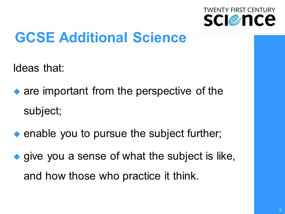 2 GCSE Additional Science Ideas that:  are important from the perspective of the subject;  enable you to pursue the subject further;  give you a sense of what the subject is like, and how those who practice it think.