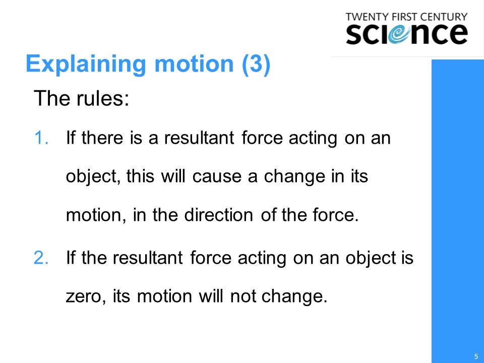 5 Explaining motion (3) The rules: 1.If there is a resultant force acting on an object, this will cause a change in its motion, in the direction of the force.