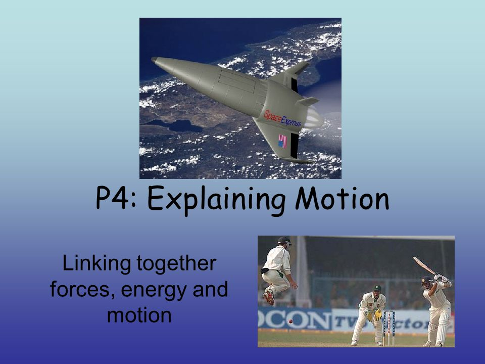P4: Explaining Motion Linking together forces, energy and motion