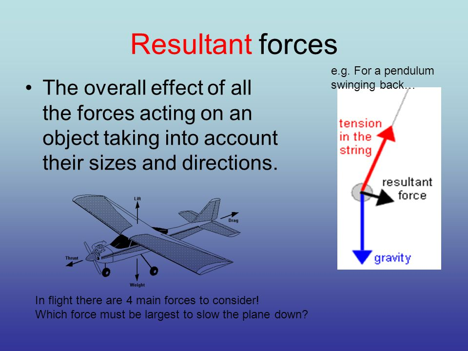 Resultant forces The overall effect of all the forces acting on an object taking into account their sizes and directions.
