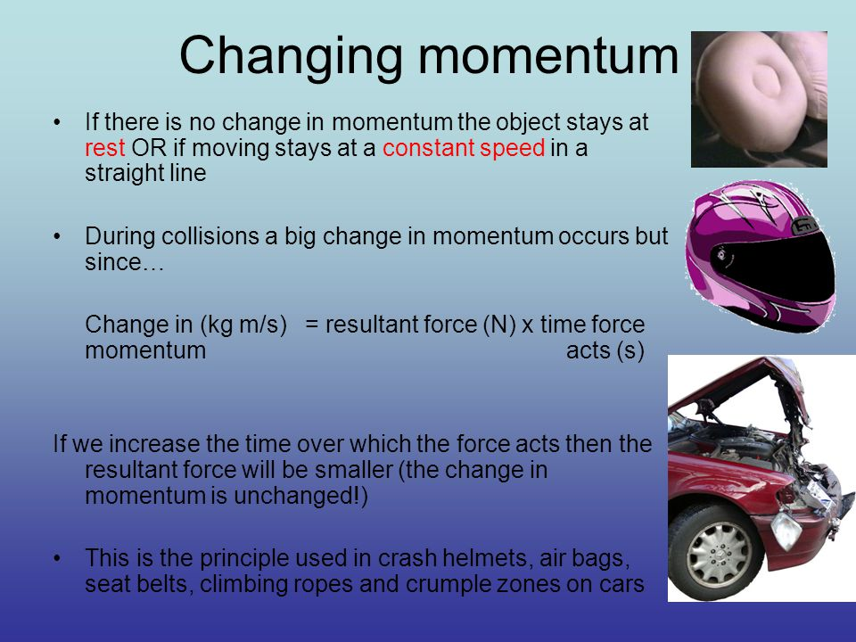 Changing momentum If there is no change in momentum the object stays at rest OR if moving stays at a constant speed in a straight line During collisions a big change in momentum occurs but since… Change in (kg m/s) = resultant force (N) x time force momentum acts (s) If we increase the time over which the force acts then the resultant force will be smaller (the change in momentum is unchanged!) This is the principle used in crash helmets, air bags, seat belts, climbing ropes and crumple zones on cars