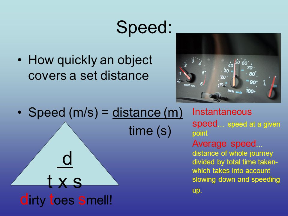 Speed: How quickly an object covers a set distance Speed (m/s) = distance (m) time (s) d t x s d irty t oes s mell.