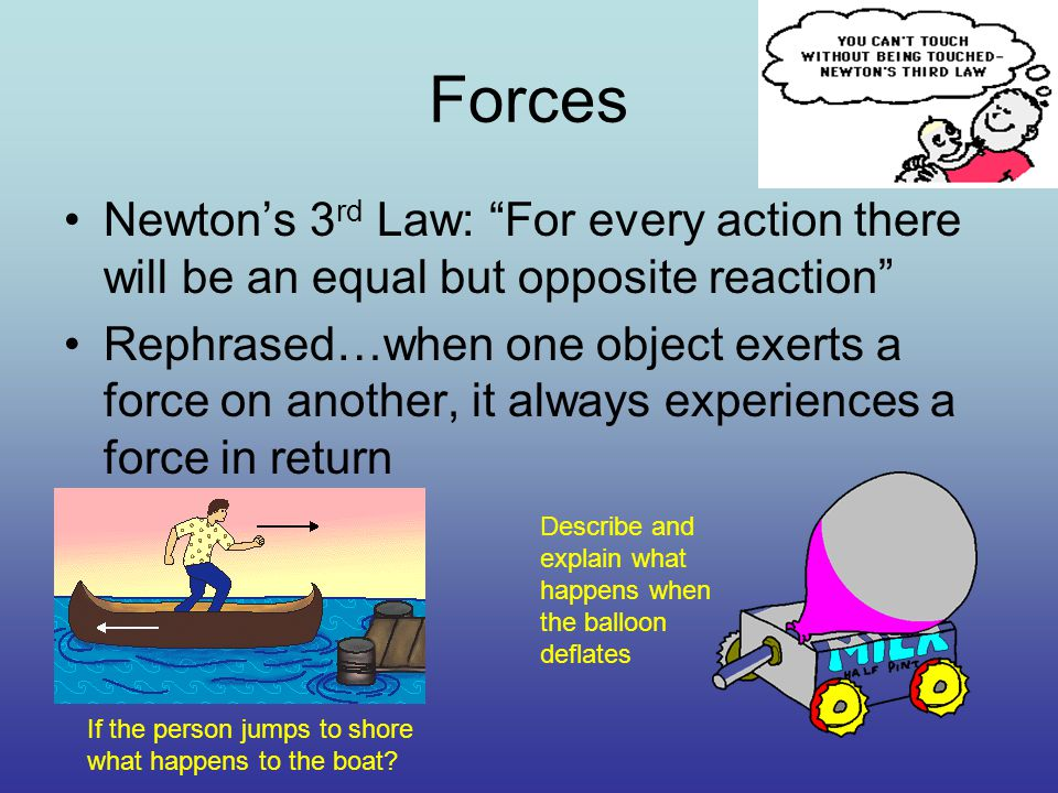 Forces Newton's 3 rd Law: For every action there will be an equal but opposite reaction Rephrased…when one object exerts a force on another, it always experiences a force in return If the person jumps to shore what happens to the boat.