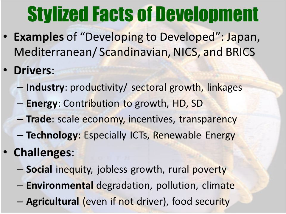 Stylized Facts of Development Examples of Developing to Developed : Japan, Mediterranean/ Scandinavian, NICS, and BRICS Drivers: – Industry: productivity/ sectoral growth, linkages – Energy: Contribution to growth, HD, SD – Trade: scale economy, incentives, transparency – Technology: Especially ICTs, Renewable Energy Challenges: – Social inequity, jobless growth, rural poverty – Environmental degradation, pollution, climate – Agricultural (even if not driver), food security