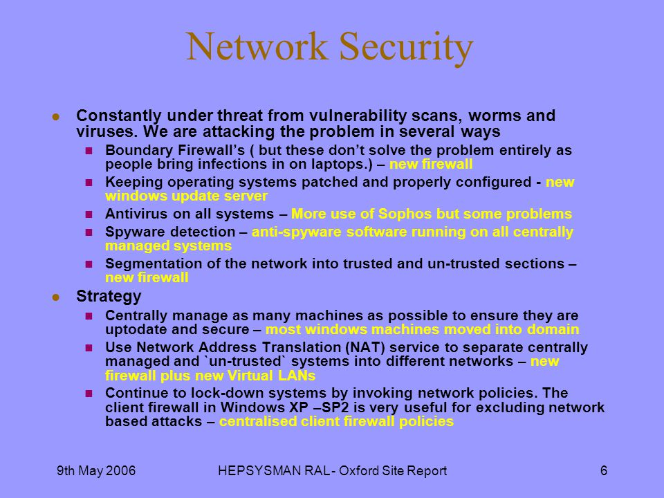 9th May 2006HEPSYSMAN RAL - Oxford Site Report6 Network Security l Constantly under threat from vulnerability scans, worms and viruses.