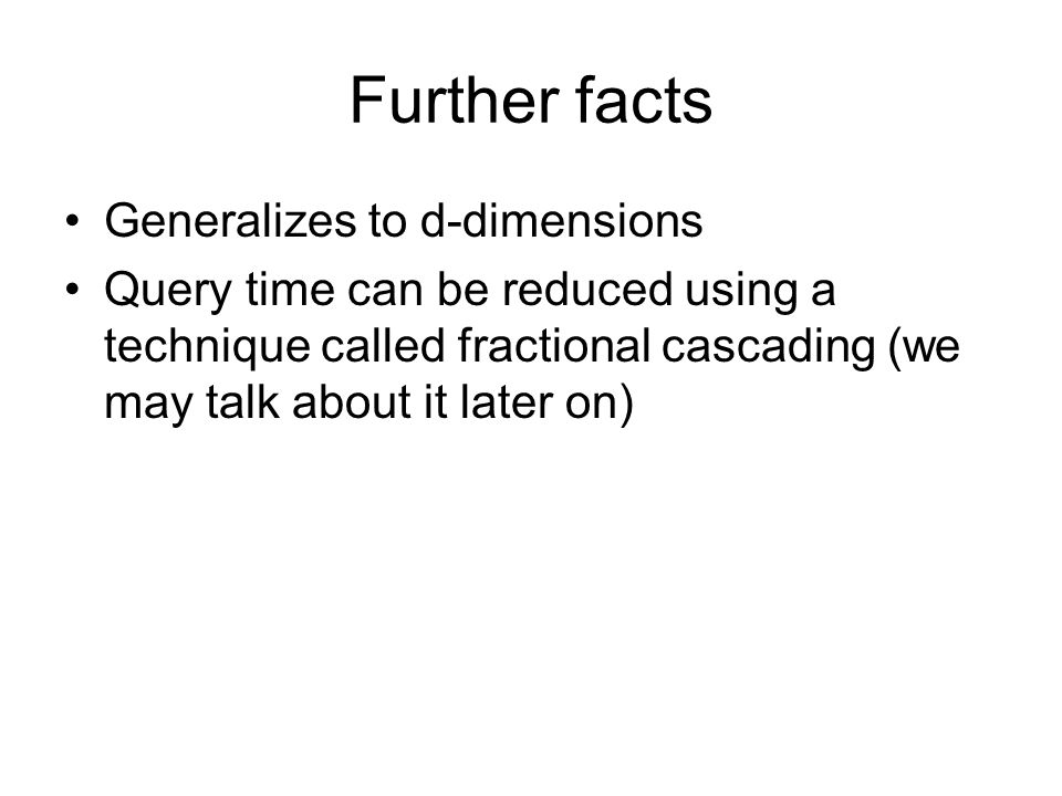 Further facts Generalizes to d-dimensions Query time can be reduced using a technique called fractional cascading (we may talk about it later on)