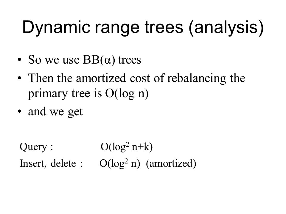 Dynamic range trees (analysis) So we use BB(α) trees Then the amortized cost of rebalancing the primary tree is O(log n) and we get Query : O(log 2 n+k) Insert, delete : O(log 2 n) (amortized)
