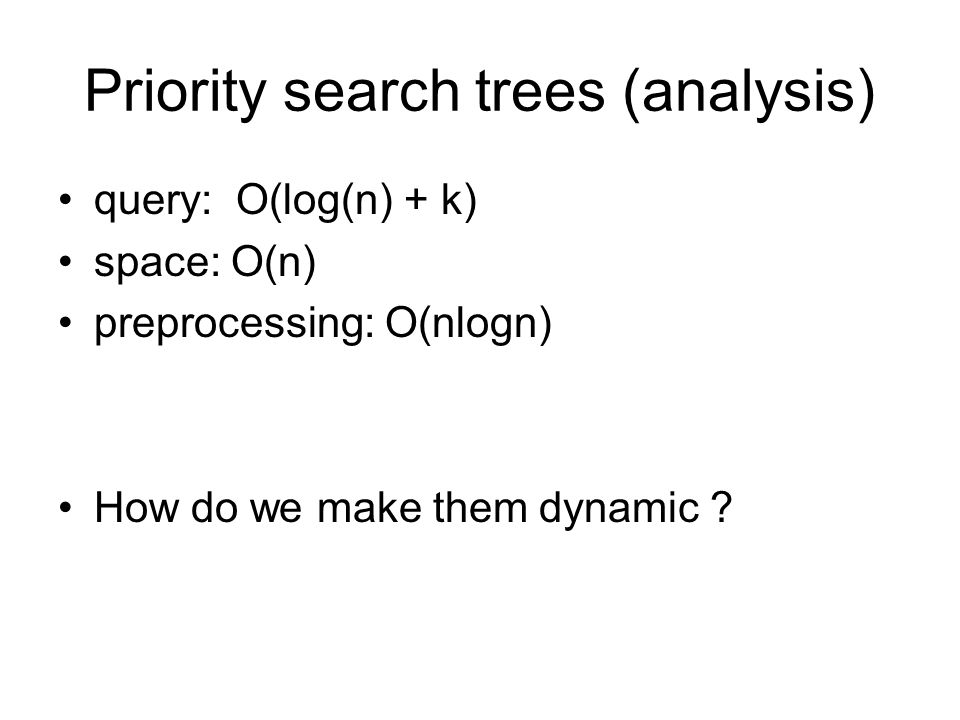Priority search trees (analysis) query: O(log(n) + k) space: O(n) preprocessing: O(nlogn) How do we make them dynamic