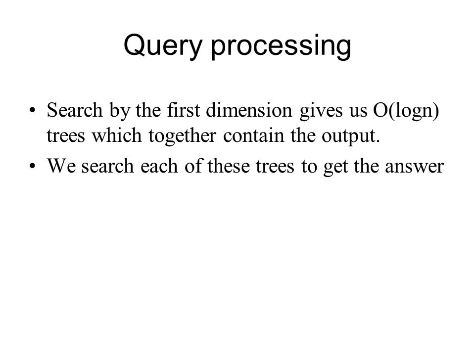 Query processing Search by the first dimension gives us O(logn) trees which together contain the output.