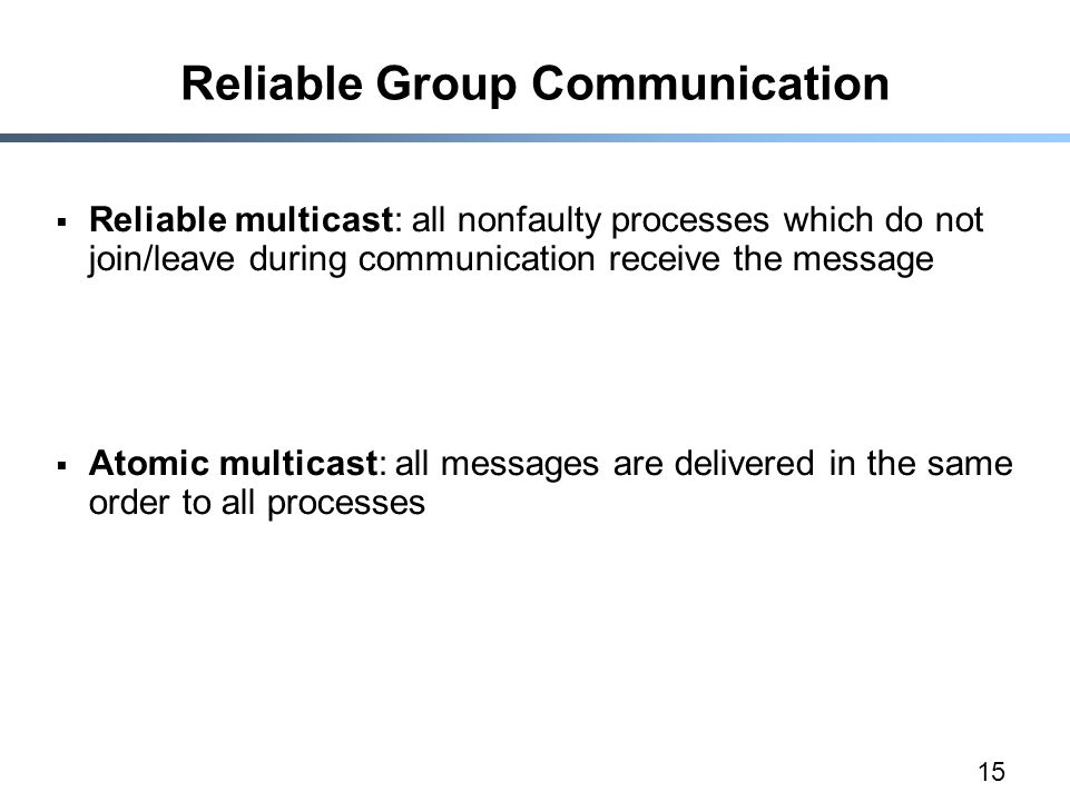 15 Reliable Group Communication  Reliable multicast: all nonfaulty processes which do not join/leave during communication receive the message  Atomic multicast: all messages are delivered in the same order to all processes