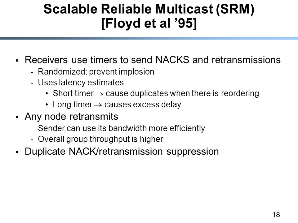18 Scalable Reliable Multicast (SRM) [Floyd et al '95]  Receivers use timers to send NACKS and retransmissions -Randomized: prevent implosion -Uses latency estimates Short timer  cause duplicates when there is reordering Long timer  causes excess delay  Any node retransmits -Sender can use its bandwidth more efficiently -Overall group throughput is higher  Duplicate NACK/retransmission suppression