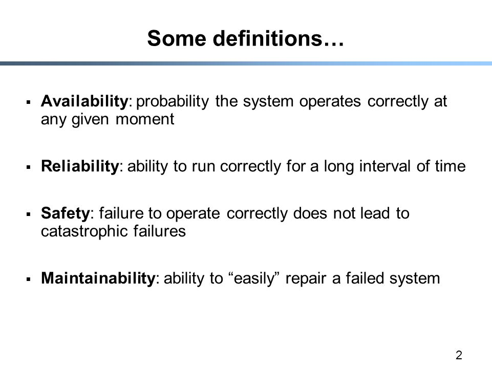 2 Some definitions…  Availability: probability the system operates correctly at any given moment  Reliability: ability to run correctly for a long interval of time  Safety: failure to operate correctly does not lead to catastrophic failures  Maintainability: ability to easily repair a failed system