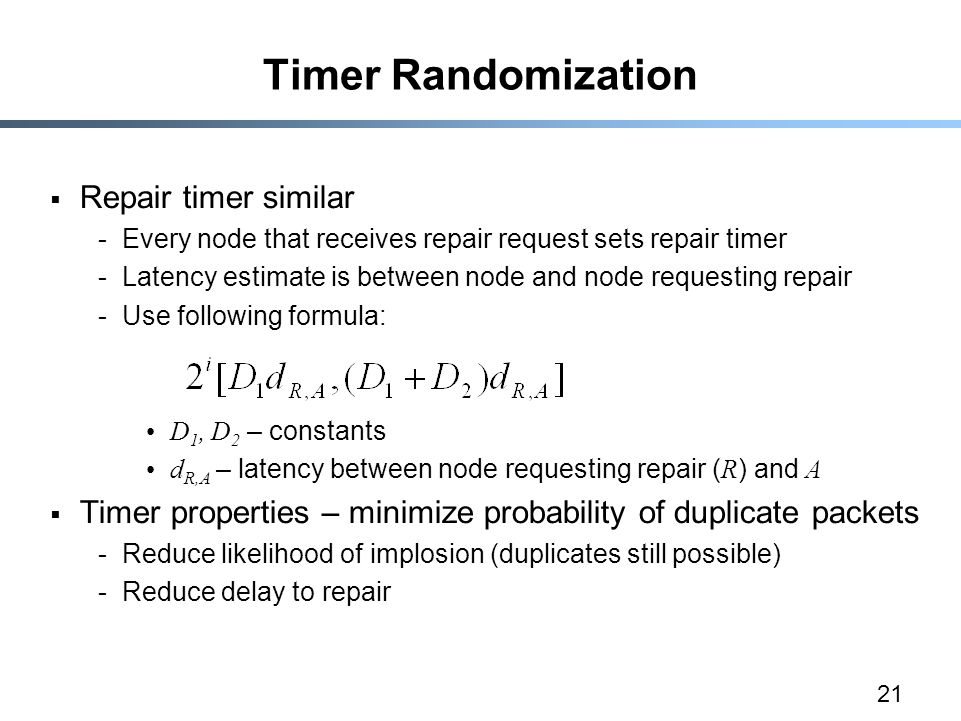 21 Timer Randomization  Repair timer similar -Every node that receives repair request sets repair timer -Latency estimate is between node and node requesting repair -Use following formula: D 1, D 2 – constants d R,A – latency between node requesting repair ( R ) and A  Timer properties – minimize probability of duplicate packets -Reduce likelihood of implosion (duplicates still possible) -Reduce delay to repair