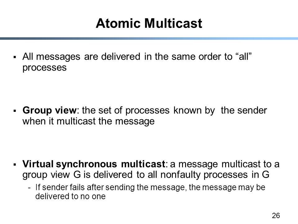 26 Atomic Multicast  All messages are delivered in the same order to all processes  Group view: the set of processes known by the sender when it multicast the message  Virtual synchronous multicast: a message multicast to a group view G is delivered to all nonfaulty processes in G -If sender fails after sending the message, the message may be delivered to no one