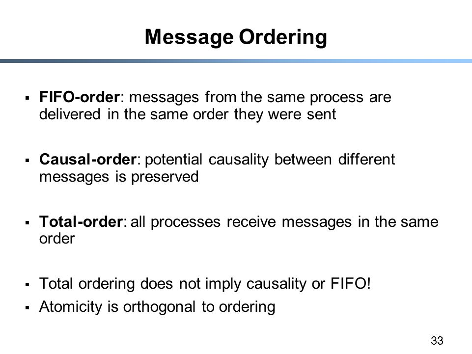 33 Message Ordering  FIFO-order: messages from the same process are delivered in the same order they were sent  Causal-order: potential causality between different messages is preserved  Total-order: all processes receive messages in the same order  Total ordering does not imply causality or FIFO.