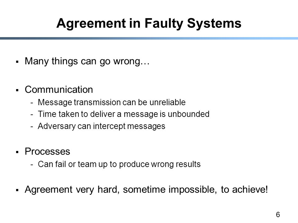 6 Agreement in Faulty Systems  Many things can go wrong…  Communication -Message transmission can be unreliable -Time taken to deliver a message is unbounded -Adversary can intercept messages  Processes -Can fail or team up to produce wrong results  Agreement very hard, sometime impossible, to achieve!
