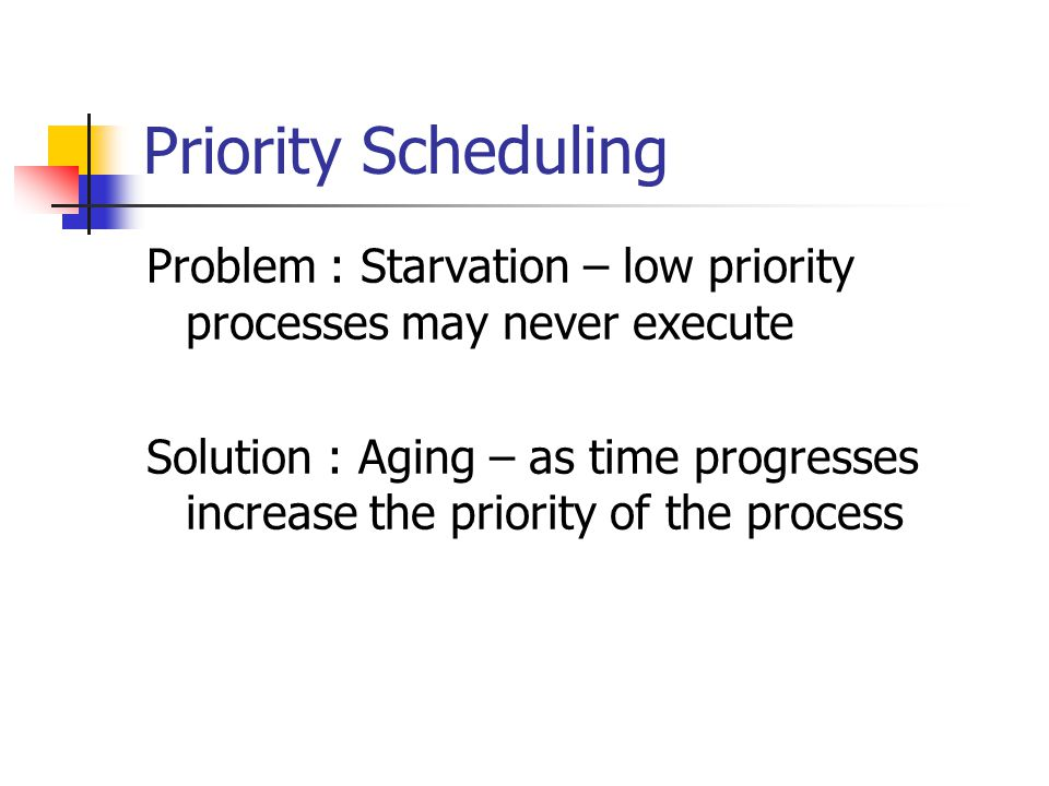 Priority Scheduling Problem : Starvation – low priority processes may never execute Solution : Aging – as time progresses increase the priority of the process
