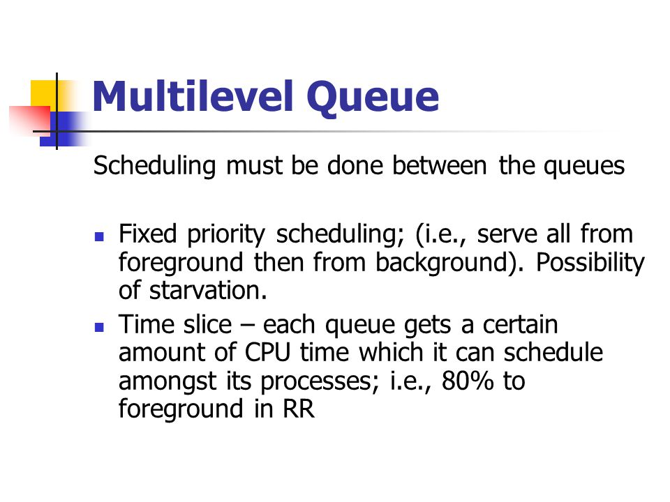 Multilevel Queue Scheduling must be done between the queues Fixed priority scheduling; (i.e., serve all from foreground then from background).