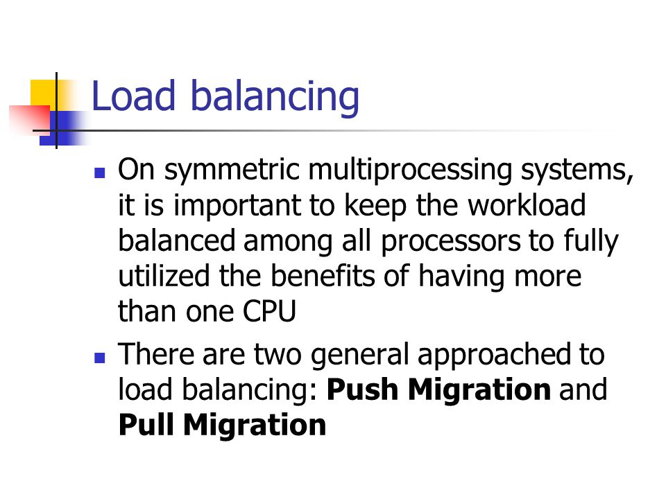Load balancing On symmetric multiprocessing systems, it is important to keep the workload balanced among all processors to fully utilized the benefits of having more than one CPU There are two general approached to load balancing: Push Migration and Pull Migration