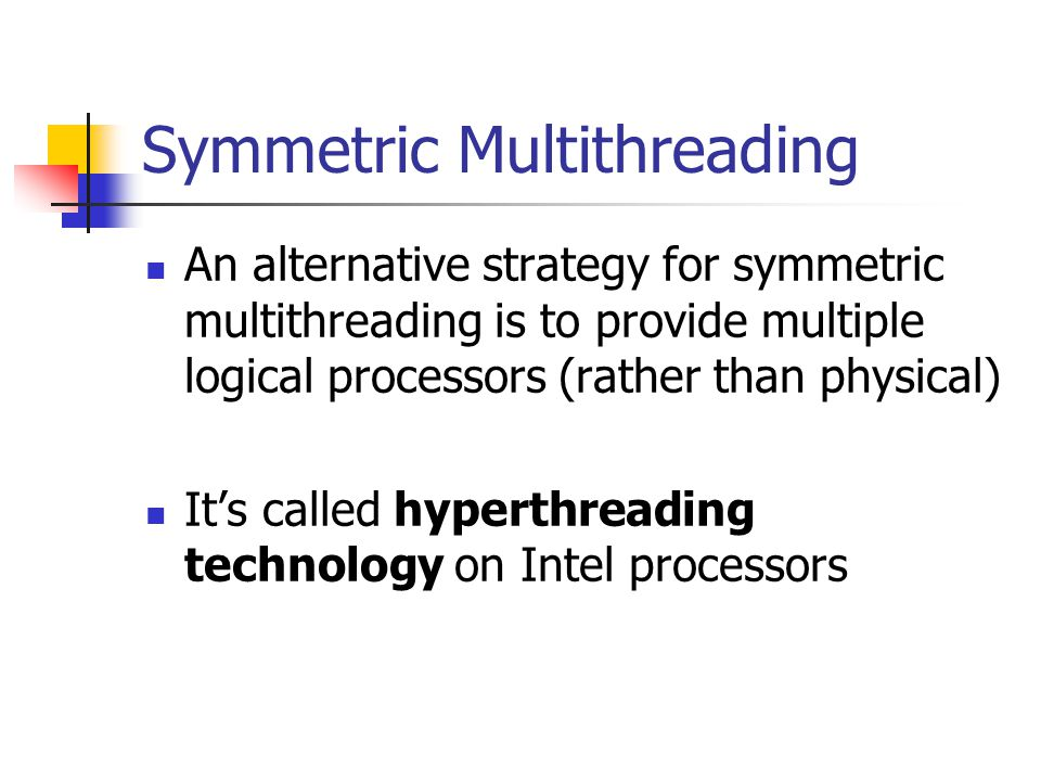 Symmetric Multithreading An alternative strategy for symmetric multithreading is to provide multiple logical processors (rather than physical) It's called hyperthreading technology on Intel processors