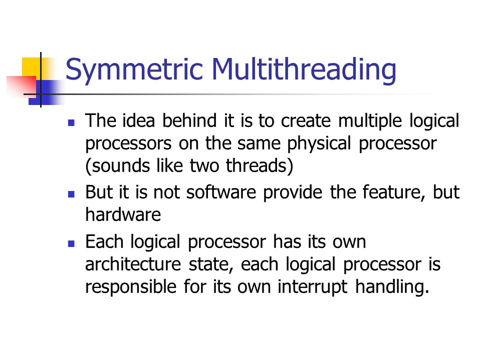 Symmetric Multithreading The idea behind it is to create multiple logical processors on the same physical processor (sounds like two threads) But it is not software provide the feature, but hardware Each logical processor has its own architecture state, each logical processor is responsible for its own interrupt handling.