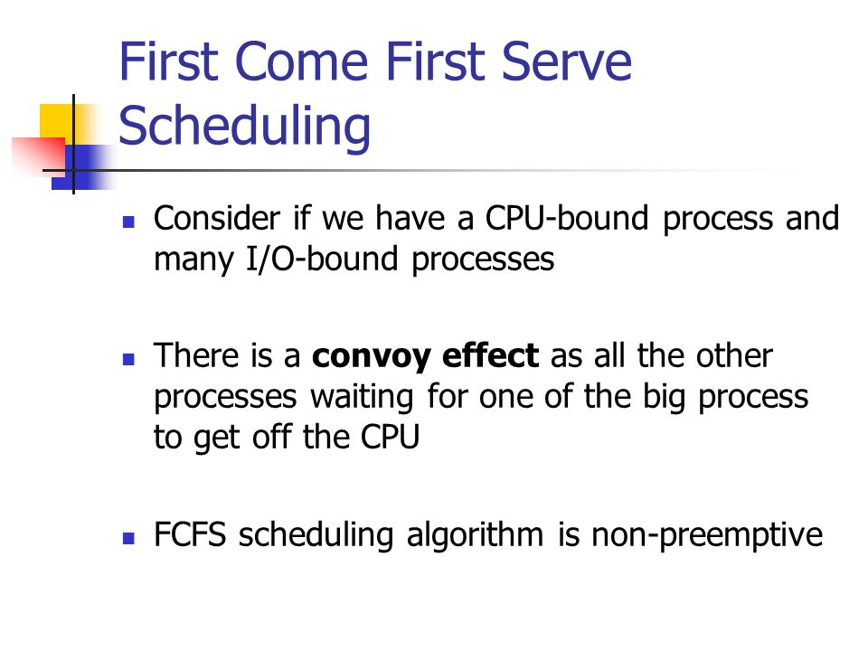 First Come First Serve Scheduling Consider if we have a CPU-bound process and many I/O-bound processes There is a convoy effect as all the other processes waiting for one of the big process to get off the CPU FCFS scheduling algorithm is non-preemptive