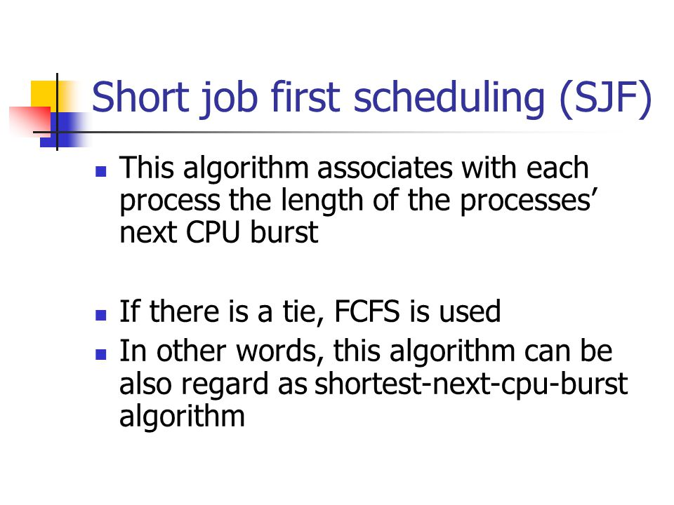 Short job first scheduling (SJF) This algorithm associates with each process the length of the processes' next CPU burst If there is a tie, FCFS is used In other words, this algorithm can be also regard as shortest-next-cpu-burst algorithm
