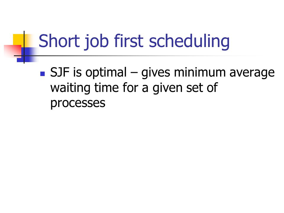 Short job first scheduling SJF is optimal – gives minimum average waiting time for a given set of processes